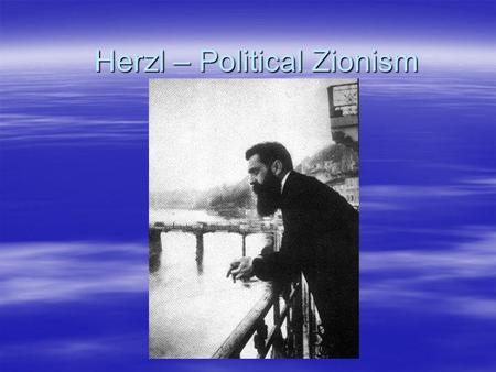 Herzl – Political Zionism. Der Judenstaat (The Jew state)  The Jews are a separate Nation  Anti-Semitism causes instability and riots in European countries.