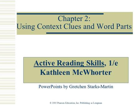 © 2005 Pearson Education, Inc. Publishing as Longman Chapter 2: Using Context Clues and Word Parts Active Reading Skills, 1/e Kathleen McWhorter PowerPoints.
