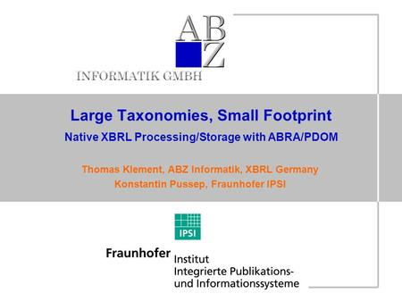 Large Taxonomies, Small Footprint Native XBRL Processing/Storage with ABRA/PDOM Thomas Klement, ABZ Informatik, XBRL Germany Konstantin Pussep, Fraunhofer.
