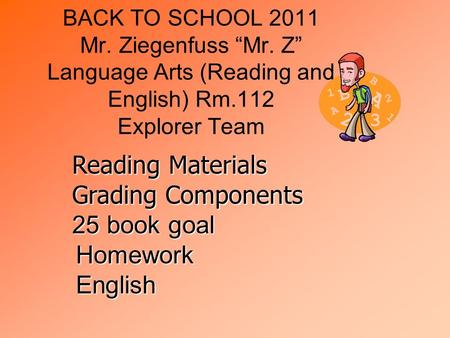 "BACK TO SCHOOL 2011 Mr. Ziegenfuss ""Mr. Z"" Language Arts (Reading and English) Rm.112 Explorer Team Reading Materials Grading Components 25 book goal English."