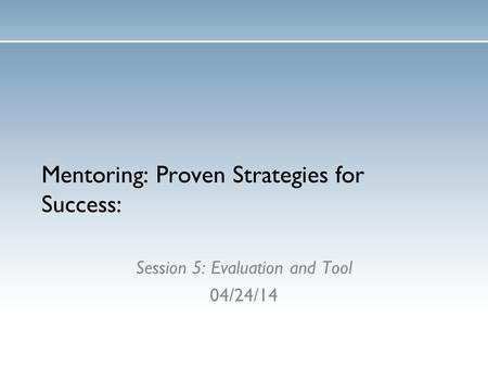 Mentoring: Proven Strategies for Success: Session 5: Evaluation and Tool 04/24/14.