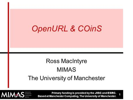 Primary funding is provided by the JISC and ESRC. Based at Manchester Computing, The University of Manchester. 1 1 OpenURL & COinS Ross MacIntyre MIMAS.