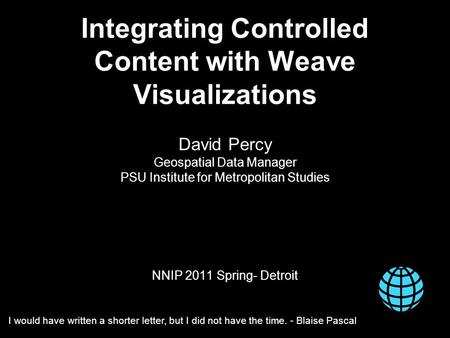 Integrating Controlled Content with Weave Visualizations David Percy Geospatial Data Manager PSU Institute for Metropolitan Studies NNIP 2011 Spring- Detroit.