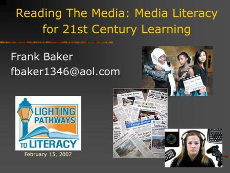 Reading The Media: Media Literacy for 21st Century Learning Frank Baker February 15, 2007.