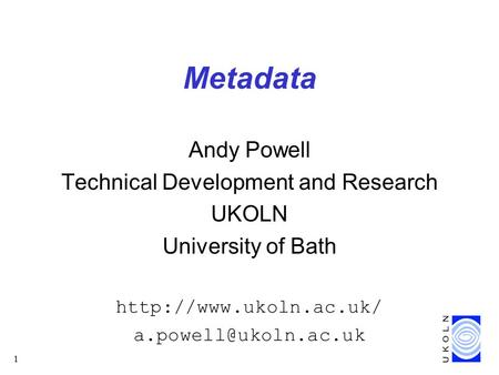 1 Metadata Andy Powell Technical Development and Research UKOLN University of Bath