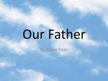 Our Father By Aiden Ryan. Line: Our Father Meaning: The prayer says our father because it is telling us that we all come from God and we are all his children.