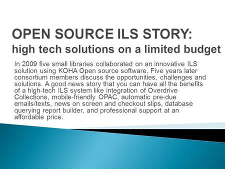 In 2009 five small libraries collaborated on an innovative ILS solution using KOHA Open source software. Five years later consortium members discuss the.