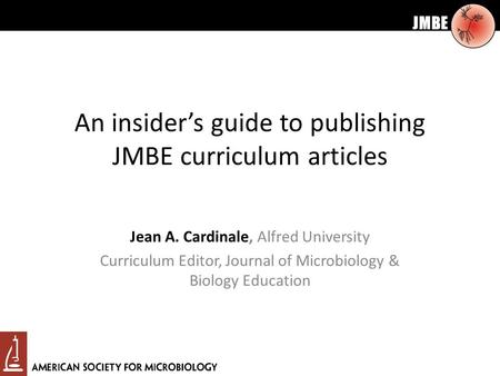 JMBE An insider's guide to publishing JMBE curriculum articles Jean A. Cardinale, Alfred University Curriculum Editor, Journal of Microbiology & Biology.