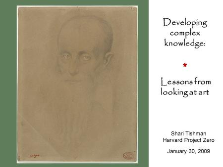 Developing complex knowledge: * Lessons from looking at art Shari Tishman Harvard Project Zero January 30, 2009.