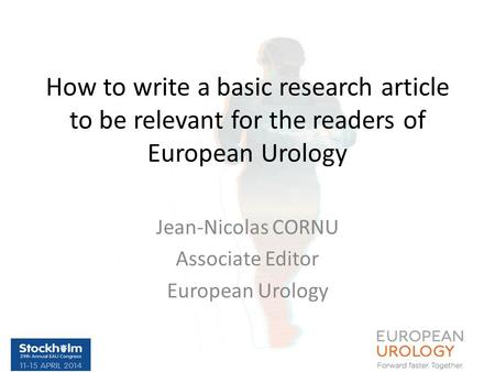How to write a basic research article to be relevant for the readers of European Urology Jean-Nicolas CORNU Associate Editor European Urology.
