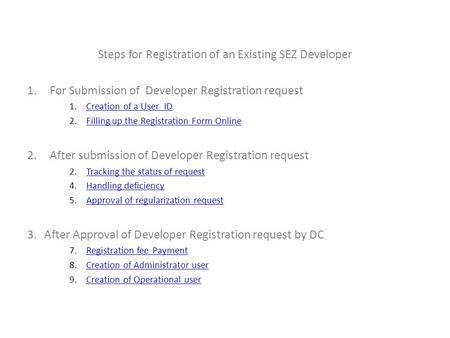 Steps for Registration of an Existing SEZ Developer 1.For Submission of Developer Registration request 1.Creation of a User IDCreation of a User ID 2.Filling.
