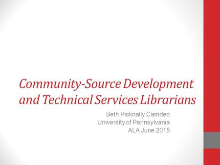 Community-Source Development and Technical Services Librarians Beth Picknally Camden University of Pennsylvania ALA June 2015.