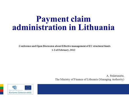 Payment claim administration in Lithuania Conference and Open Discussion about Effective management of EU structural funds 1-2 of February, 2012 A. Stalerunaite,