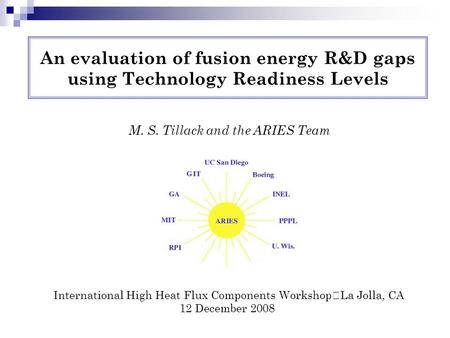 An evaluation of fusion energy R&D gaps using Technology Readiness Levels M. S. Tillack and the ARIES Team International High Heat Flux Components Workshop.