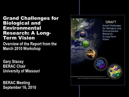 Grand Challenges for Biological and Environmental Research: A Long- Term Vision Overview of the Report from the March 2010 Workshop Gary Stacey BERAC Chair.
