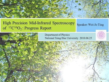 High Precision Mid-Infrared Spectroscopy of 12 C 16 O 2 : Progress Report Speaker: Wei-Jo Ting Department of Physics National Tsing Hua University 2010.06.25.