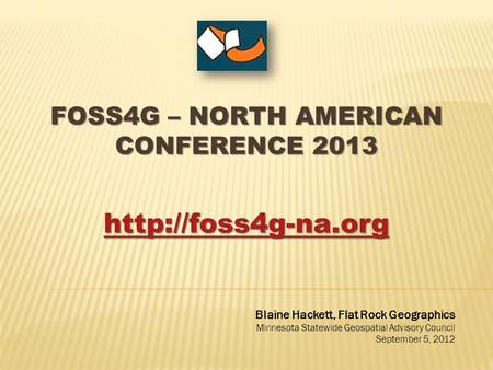 FOSS4G – NORTH AMERICAN CONFERENCE 2013  Blaine Hackett, Flat Rock Geographics Minnesota Statewide Geospatial Advisory Council September.