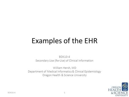 Examples of the EHR BDK10-4 Secondary Use (Re-Use) of Clinical Information William Hersh, MD Department of Medical Informatics & Clinical Epidemiology.