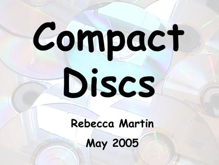 Compact Discs Rebecca Martin May 2005. The CD in General Invented in 1980s Used to hold music, data, or computer software Cheap and easy to distribute.