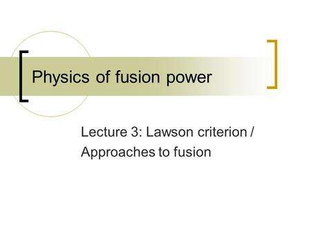 Physics of fusion power Lecture 3: Lawson criterion / Approaches to fusion.