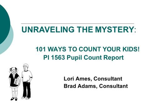 UNRAVELING THE MYSTERY: 101 WAYS TO COUNT YOUR KIDS! PI 1563 Pupil Count Report Lori Ames, Consultant Brad Adams, Consultant.