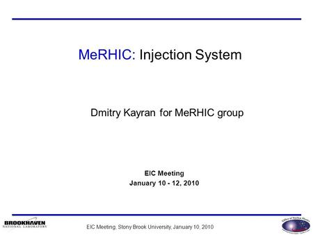 EIC Meeting, Stony Brook University, January 10, 2010 Dmitry Kayran for MeRHIC group EIC Meeting January 10 - 12, 2010 MeRHIC: Injection System.