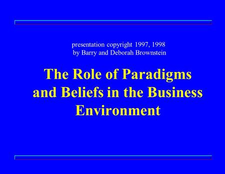 The Role of Paradigms and Beliefs in the Business Environment presentation copyright 1997, 1998 by Barry and Deborah Brownstein.