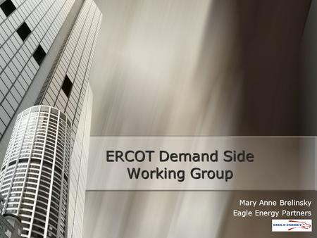 ERCOT Demand Side Working Group Mary Anne Brelinsky Eagle Energy Partners.