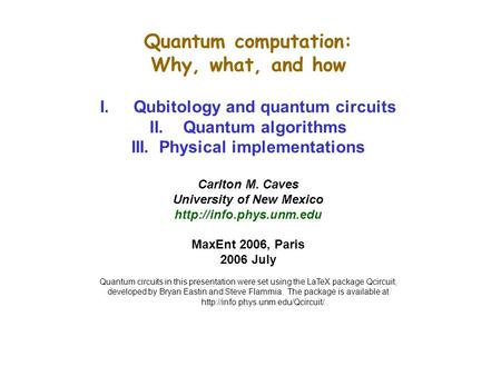 Quantum computation: Why, what, and how I.Qubitology and quantum circuits II.Quantum algorithms III. Physical implementations Carlton M. Caves University.