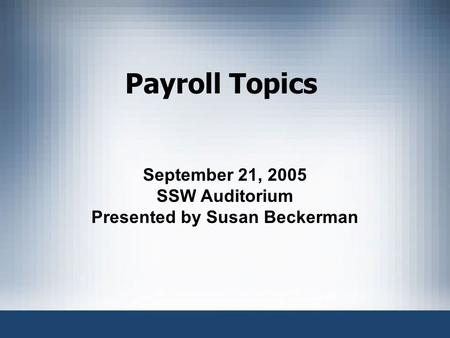 Payroll Topics September 21, 2005 SSW Auditorium Presented by Susan Beckerman.