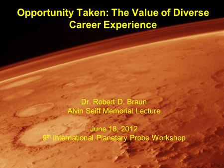 Opportunity Taken: The Value of Diverse Career Experience Dr. Robert D. Braun Alvin Seiff Memorial Lecture June 18, 2012 9 th International Planetary Probe.