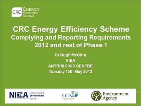 CRC Energy Efficiency Scheme Complying and Reporting Requirements 2012 and rest of Phase 1 Dr Hugh McGinn NIEA ANTRIM CIVIC CENTRE Tuesday 15th May 2012.