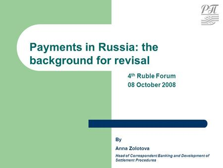 Payments in Russia: the background for revisal By Anna Zolotova Head of Correspondent Banking and Development of Settlement Procedures 4 th Ruble Forum.