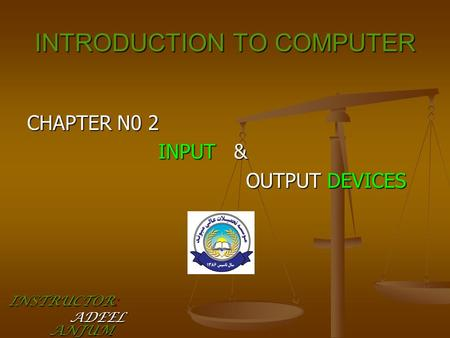 INTRODUCTION TO COMPUTER CHAPTER N0 2 INPUT & INPUT & OUTPUT DEVICES OUTPUT DEVICES INSTRUCTOR: ADEEL ANJUM ADEEL ANJUM.