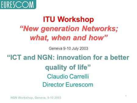 "NGN Workshop, Geneva, 9-10 2003 1 ITU Workshop ""New generation Networks; what, when and how"" Geneva 9-10 July 2003 ""ICT and NGN: innovation for a better."