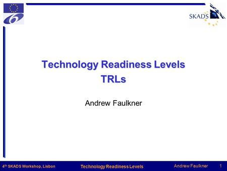 Andrew Faulkner1 Technology Readiness Levels 4 th SKADS Workshop, Lisbon Technology Readiness Levels TRLs Andrew Faulkner.
