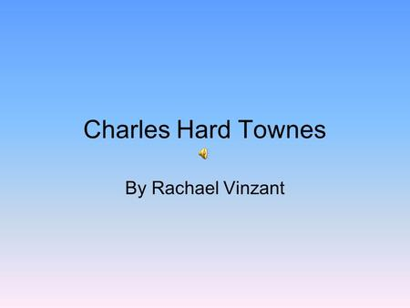 Charles Hard Townes By Rachael Vinzant. Charles Hard Townes He was born in Greenville, North Carolina He was born on July 28, 1915 Son of Henry and Ellen.