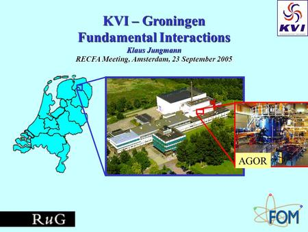 KVI – Groningen Fundamental Interactions Klaus Jungmann RECFA Meeting, Amsterdam, 23 September 2005 AGOR.
