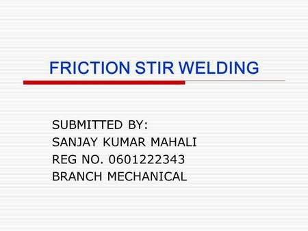 FRICTION STIR WELDING SUBMITTED BY: SANJAY KUMAR MAHALI REG NO. 0601222343 BRANCH MECHANICAL.