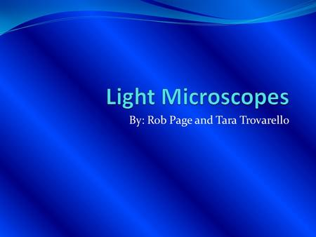 By: Rob Page and Tara Trovarello. Light Microscope The Light microscopes are a simple microscope that uses only one lens for magnification. Light Microscopes.