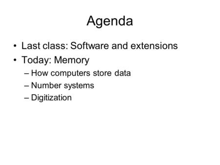 Agenda Last class: Software and extensions Today: Memory –How computers store data –Number systems –Digitization.