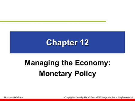 Copyright © 2009 by The McGraw-Hill Companies, Inc. All rights reserved. McGraw-Hill/Irwin Chapter 12 Managing the Economy: Monetary Policy.