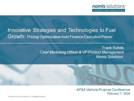 Property of Nomis Solutions Inc. – Confidential Material Innovative Strategies and Technologies to Fuel Growth: Pricing Optimization Auto Finance Executive.