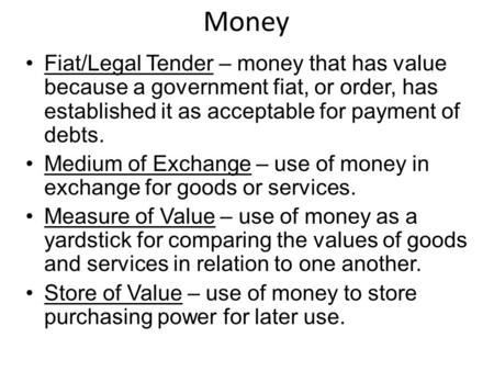 Money Fiat/Legal Tender – money that has value because a government fiat, or order, has established it as acceptable for payment of debts. Medium of Exchange.
