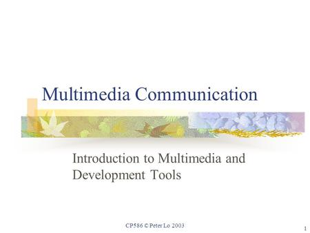 1 CP586 © Peter Lo 2003 Multimedia Communication Introduction to Multimedia and Development Tools.