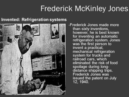 Frederick McKinley Jones Invented: Refrigeration systems -Frederick Jones made more than sixty inventions, however, he is best known for inventing an automatic.