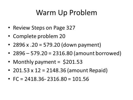 Warm Up Problem Review Steps on Page 327 Complete problem 20 2896 x.20 = 579.20 (down payment) 2896 – 579.20 = 2316.80 (amount borrowed) Monthly payment.
