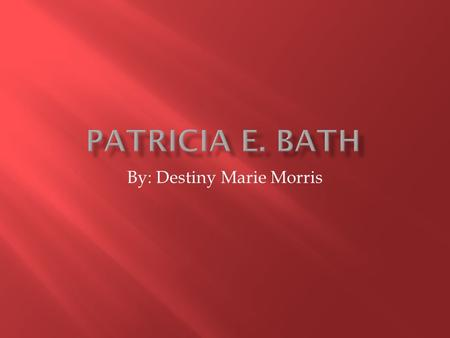 By: Destiny Marie Morris.  Dr. Patricia E. Bath was born in New York City, New York on November 4. 1942. Her Mother's and father's name is Gladys and.