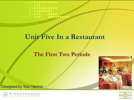 Unit Five In a Restaurant The First Two Periods Designed by Sun Yanmin.