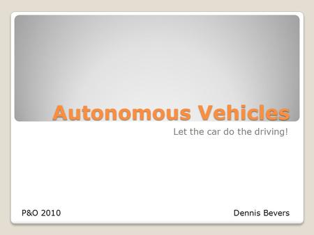 Autonomous Vehicles Let the car do the driving! P&O 2010Dennis Bevers.